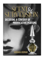 Scent and Subversion: Decoding a Century of Provocative Perfume by Barbara Herman